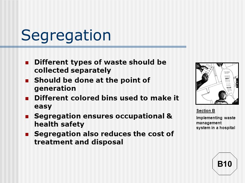 Segregation Different types of waste should be collected separately. Should be done at the point of generation.