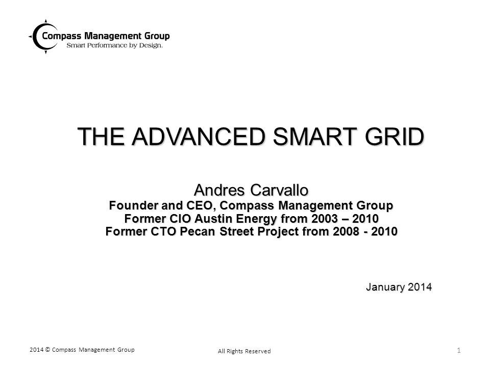 THE ADVANCED SMART GRID Andres Carvallo Founder and CEO, Compass Management Group Former CIO Austin Energy from 2003 – 2010 Former CTO Pecan Street Project from 2008 - 2010