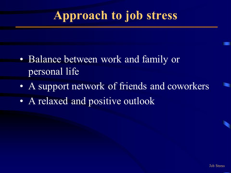 Approach to job stress Balance between work and family or personal life. A support network of friends and coworkers.