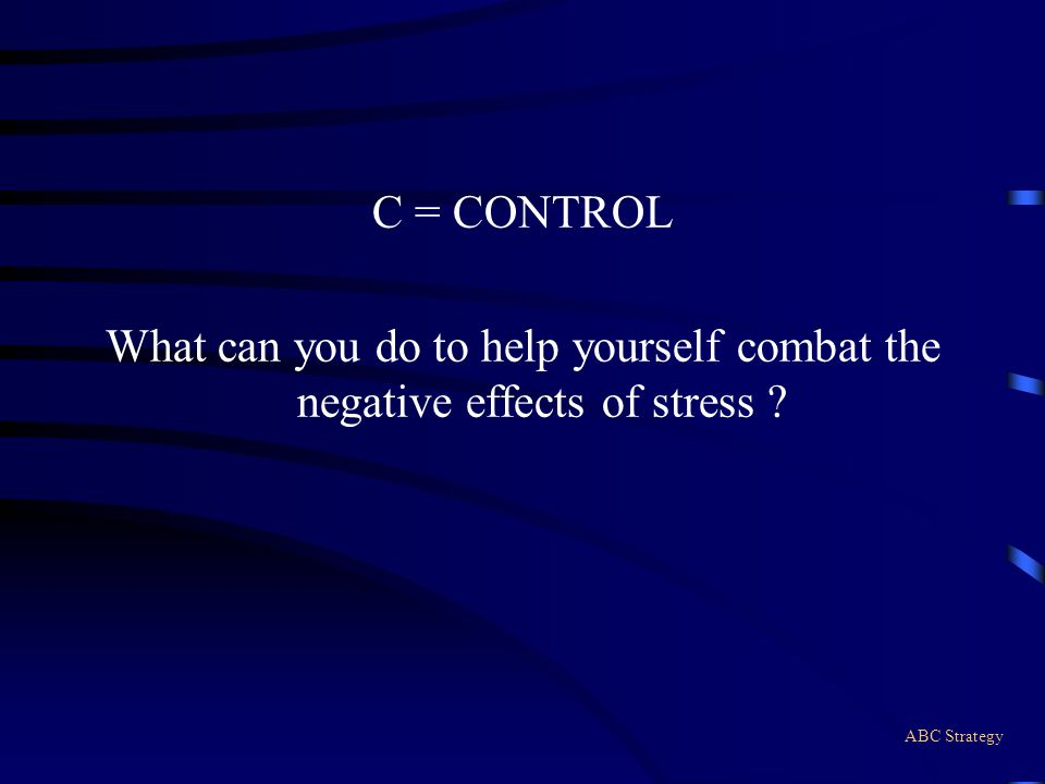 C = CONTROL What can you do to help yourself combat the negative effects of stress ABC Strategy