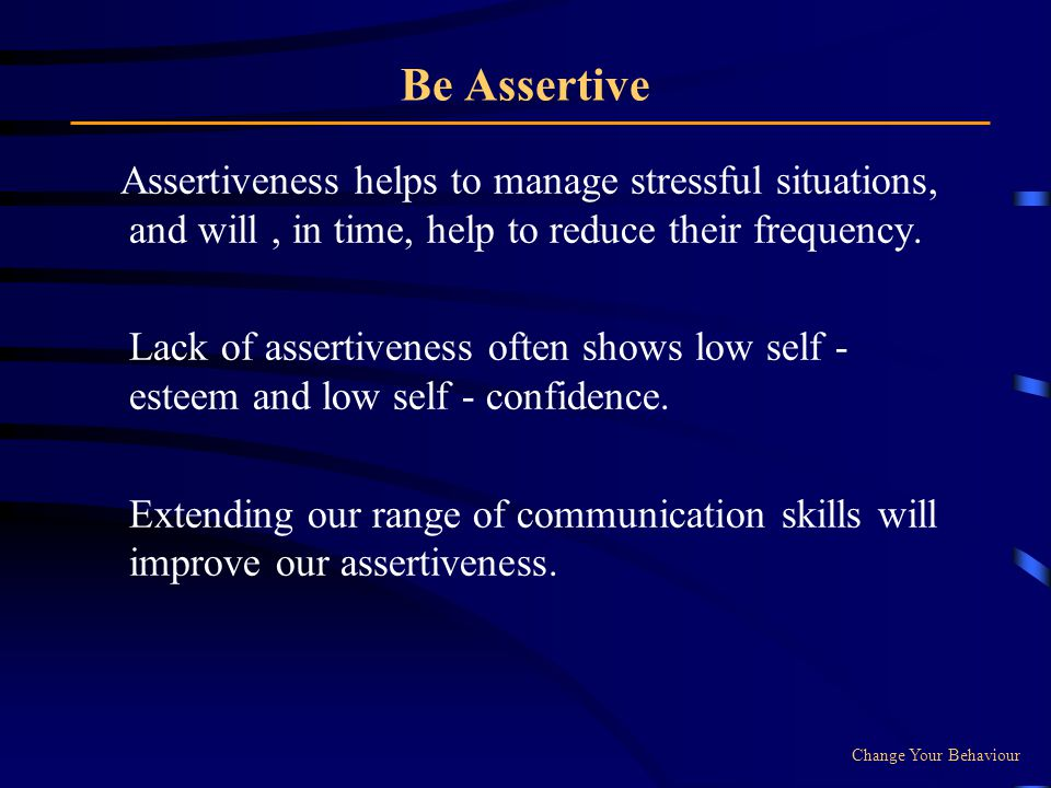 Be Assertive Assertiveness helps to manage stressful situations, and will , in time, help to reduce their frequency.