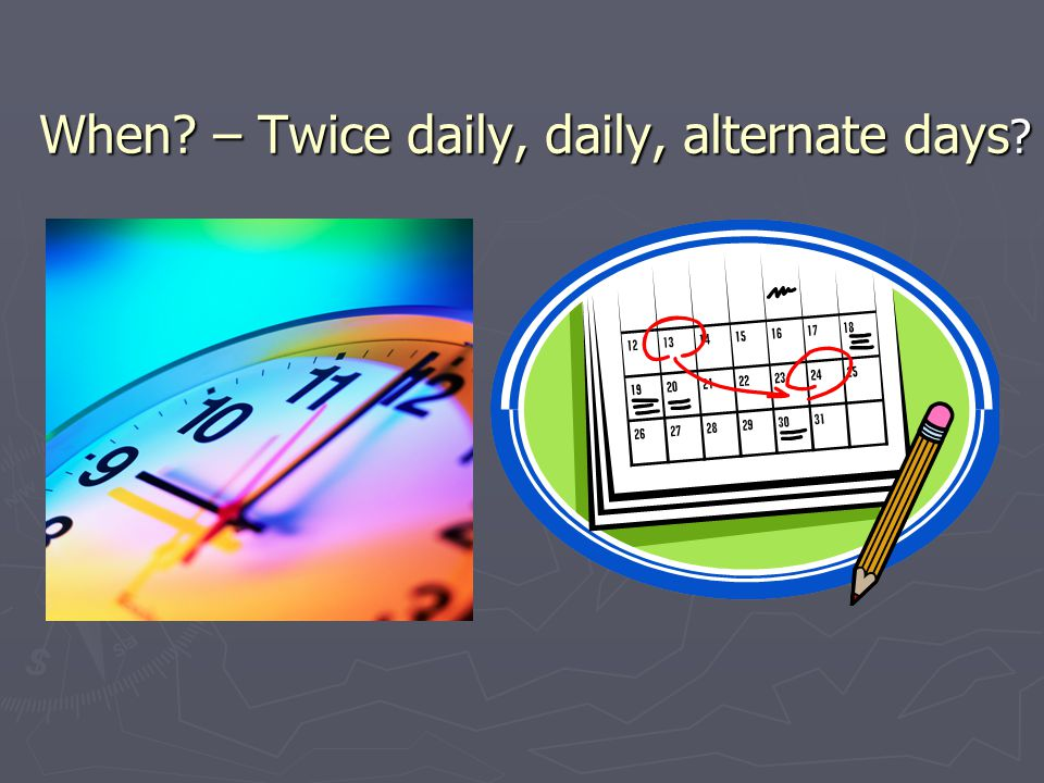 When – Twice daily, daily, alternate days