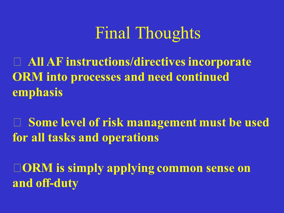 Final Thoughts All AF instructions/directives incorporate ORM into processes and need continued emphasis.