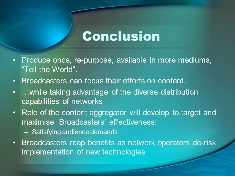 Conclusion Produce once, re-purpose, available in more mediums, Tell the World . Broadcasters can focus their efforts on content…