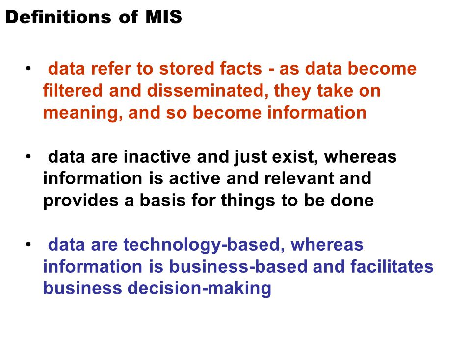 Definitions of MIS data refer to stored facts - as data become filtered and disseminated, they take on meaning, and so become information.