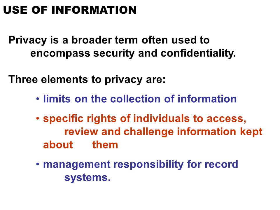 USE OF INFORMATION Privacy is a broader term often used to encompass security and confidentiality. Three elements to privacy are: