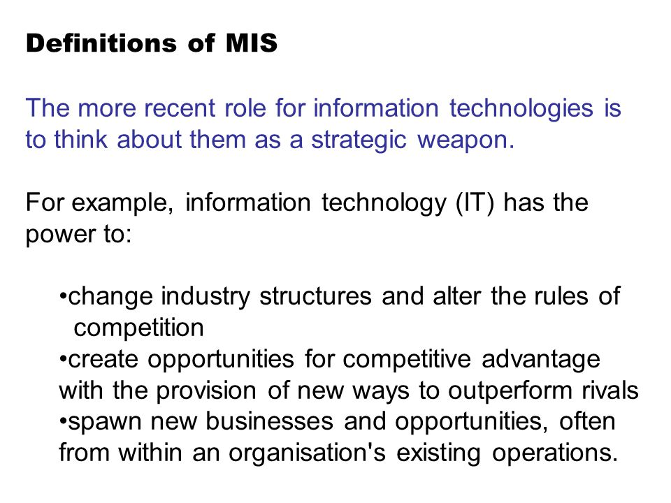 Definitions of MIS The more recent role for information technologies is to think about them as a strategic weapon.