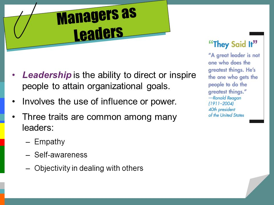Managers as Leaders Leadership is the ability to direct or inspire people to attain organizational goals.