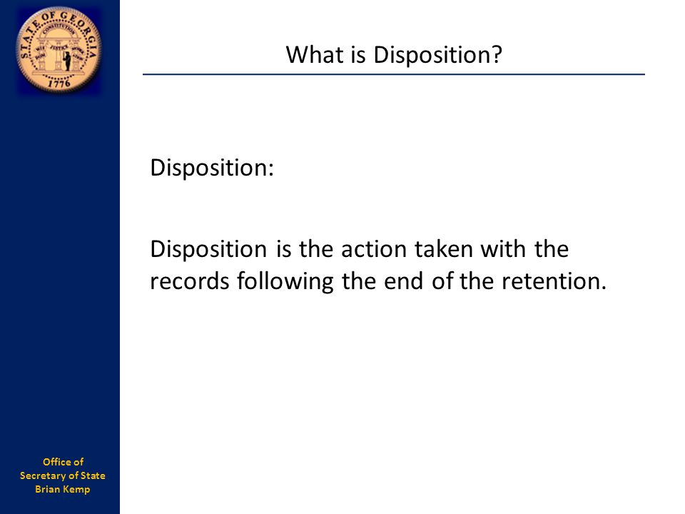 What is Disposition Disposition: Disposition is the action taken with the records following the end of the retention.