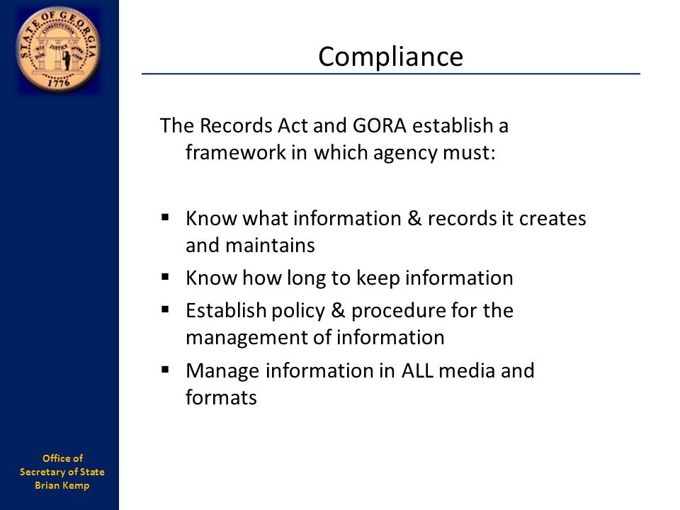 Compliance The Records Act and GORA establish a framework in which agency must: Know what information & records it creates and maintains.