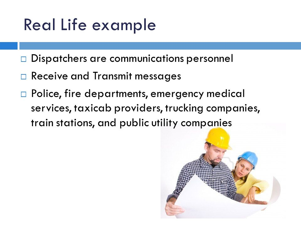 Real Life example Dispatchers are communications personnel