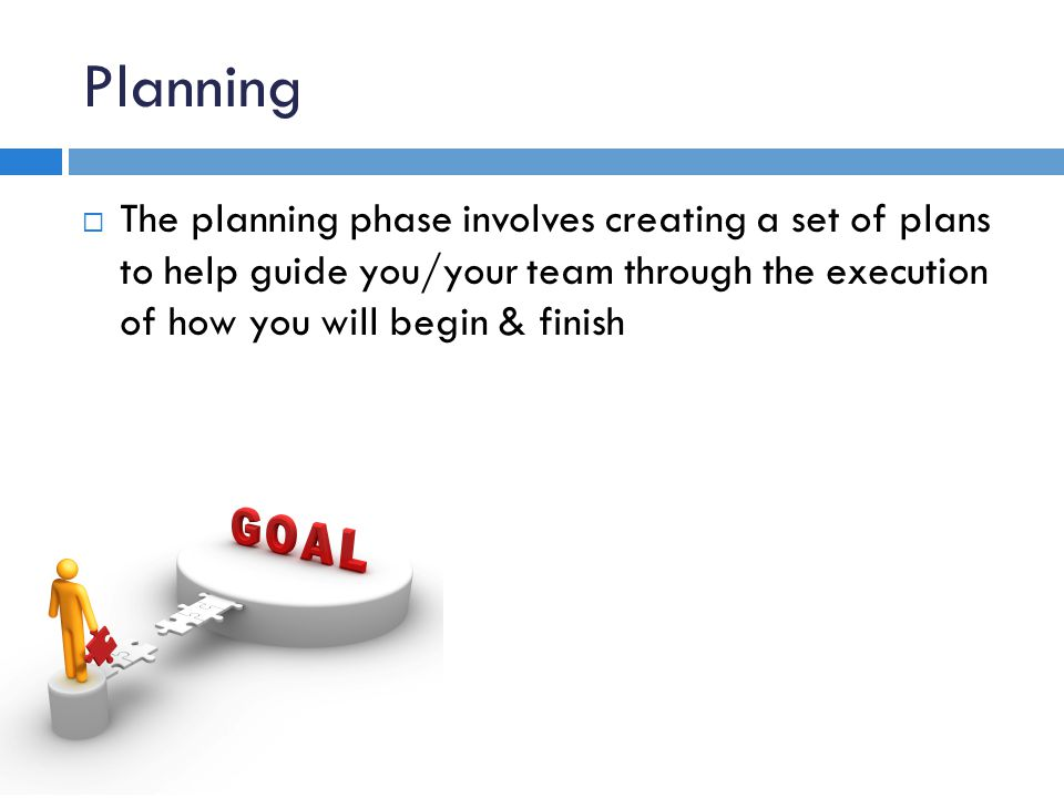 Planning The planning phase involves creating a set of plans to help guide you/your team through the execution of how you will begin & finish.