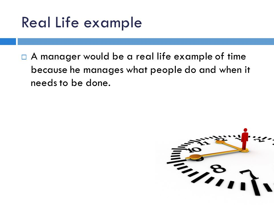 Real Life example A manager would be a real life example of time because he manages what people do and when it needs to be done.