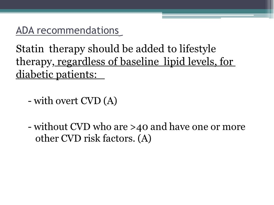 ِADA recommendations Statin therapy should be added to lifestyle therapy, regardless of baseline lipid levels, for diabetic patients: