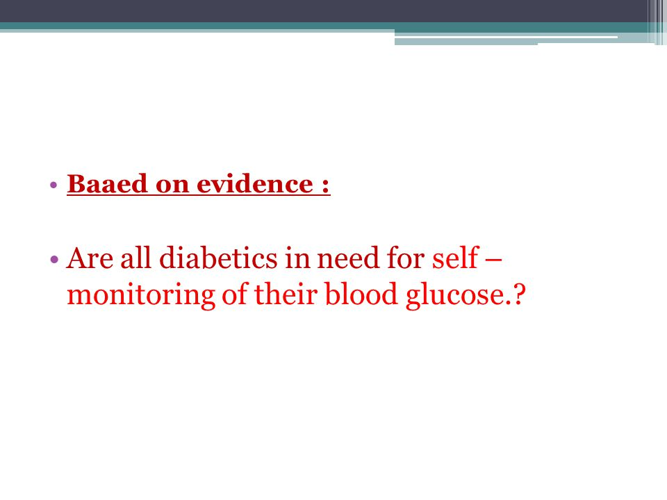 Baaed on evidence : Are all diabetics in need for self – monitoring of their blood glucose.