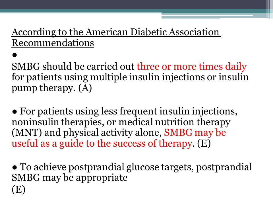 According to the American Diabetic Association Recommendations ● SMBG should be carried out three or more times daily for patients using multiple insulin injections or insulin pump therapy.