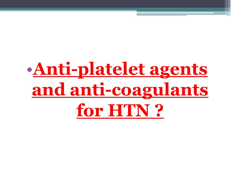 Anti-platelet agents and anti-coagulants for HTN