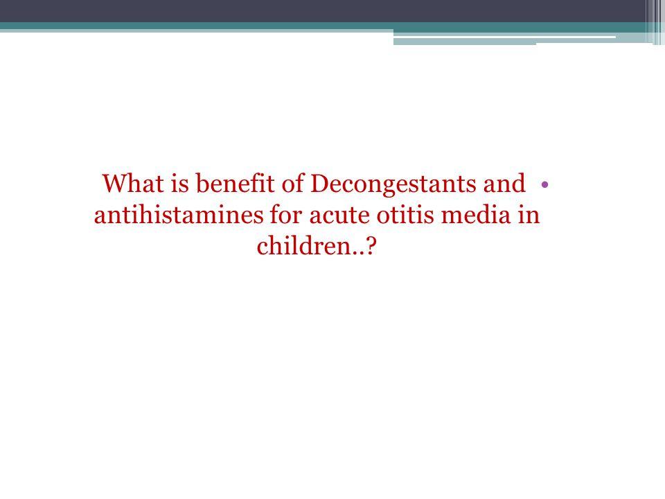What is benefit of Decongestants and antihistamines for acute otitis media in children..