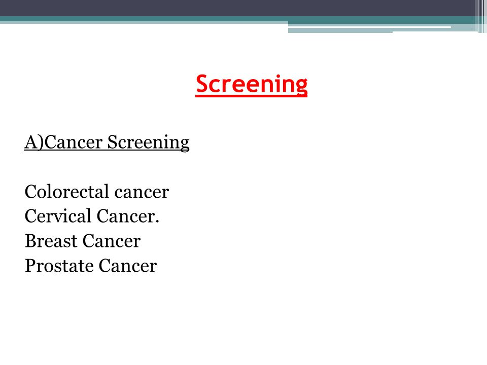 Screening A)Cancer Screening Colorectal cancer Cervical Cancer. Breast Cancer Prostate Cancer