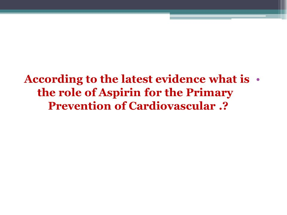 According to the latest evidence what is the role of Aspirin for the Primary Prevention of Cardiovascular .