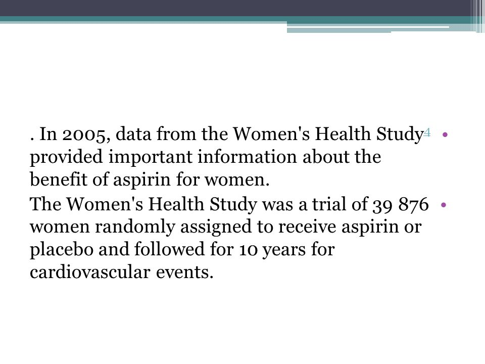 . In 2005, data from the Women s Health Study4 provided important information about the benefit of aspirin for women.