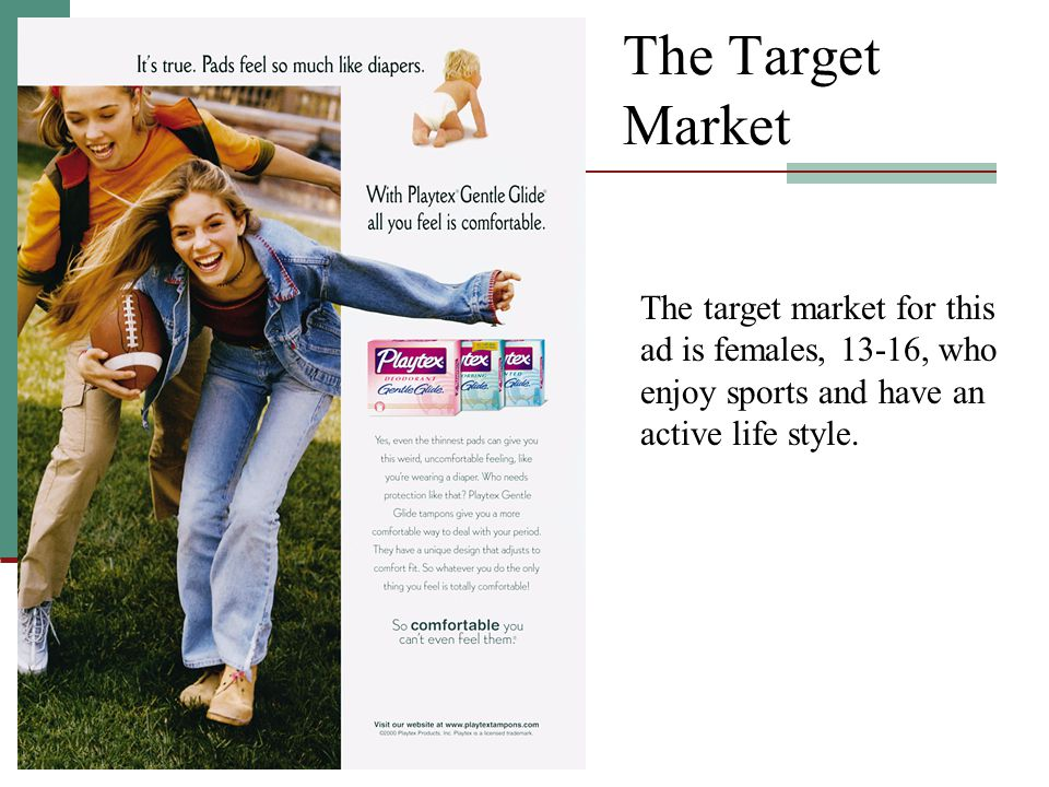 The Target Market The target market for this ad is females, 13-16, who enjoy sports and have an active life style.