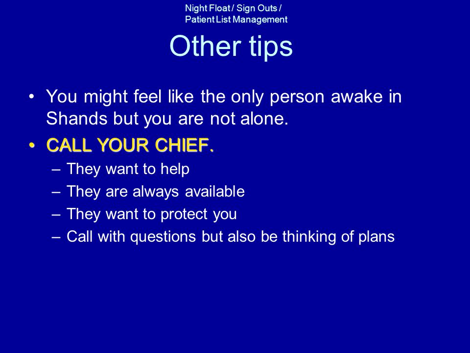 Other tips You might feel like the only person awake in Shands but you are not alone. CALL YOUR CHIEF.