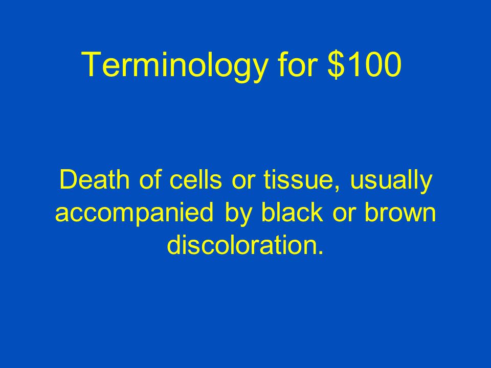 Terminology for $100 Death of cells or tissue, usually accompanied by black or brown discoloration.