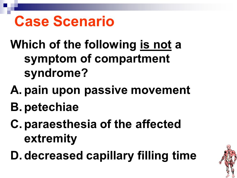 Case Scenario Which of the following is not a symptom of compartment syndrome pain upon passive movement.