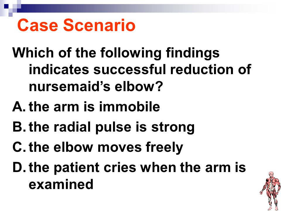 Case Scenario Which of the following findings indicates successful reduction of nursemaid's elbow the arm is immobile.
