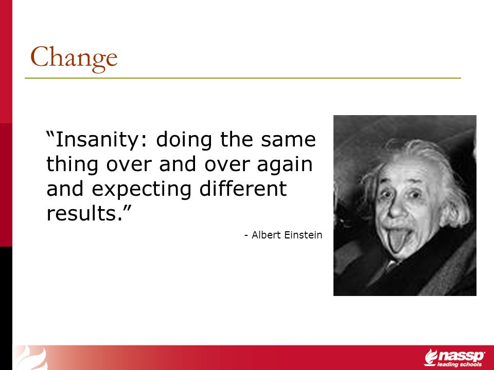 Change Insanity: doing the same thing over and over again and expecting different results. - Albert Einstein.
