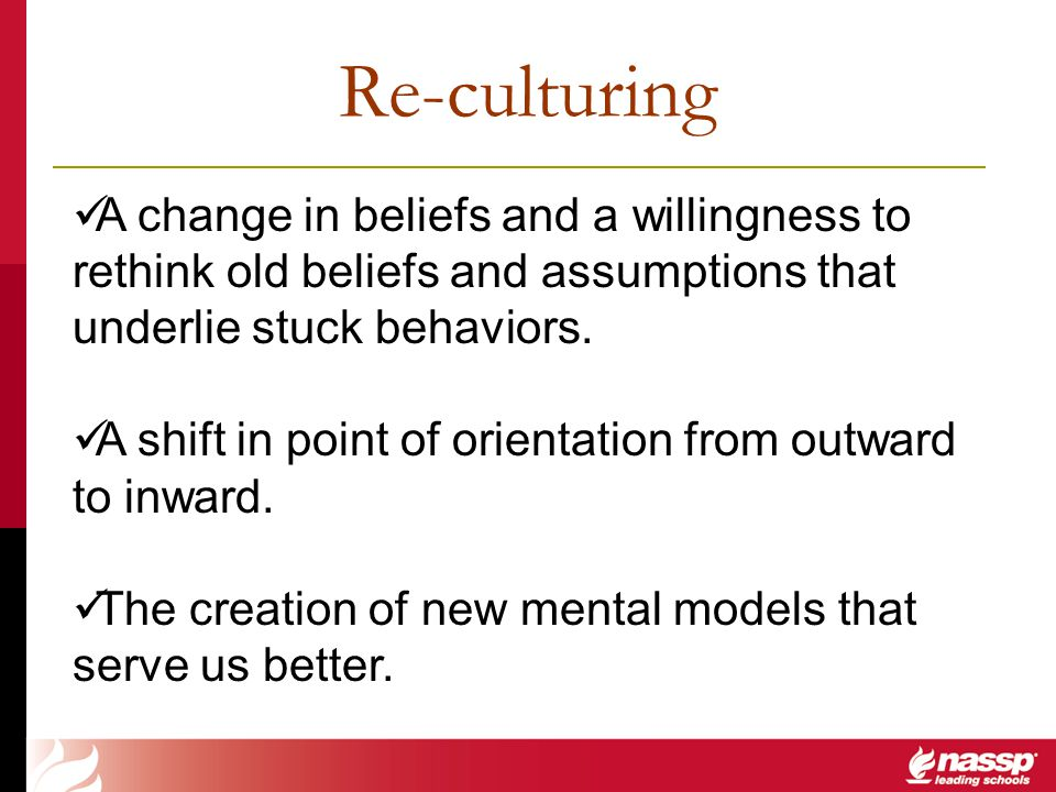 Re-culturing A change in beliefs and a willingness to rethink old beliefs and assumptions that underlie stuck behaviors.