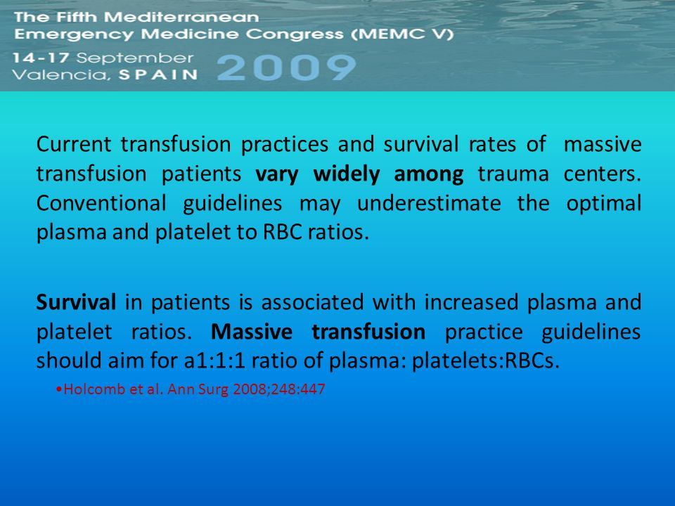 Current transfusion practices and survival rates of massive transfusion patients vary widely among trauma centers. Conventional guidelines may underestimate the optimal plasma and platelet to RBC ratios.