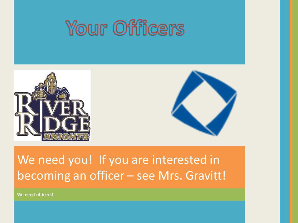 Your Officers We need you. If you are interested in becoming an officer – see Mrs.