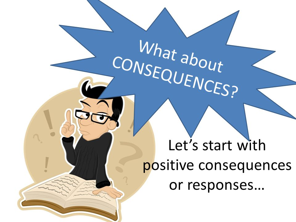 Let's start with positive consequences or responses…