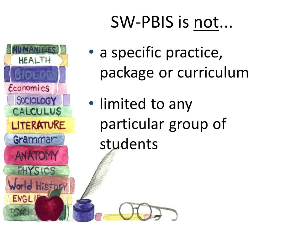 SW-PBIS is not... a specific practice, package or curriculum