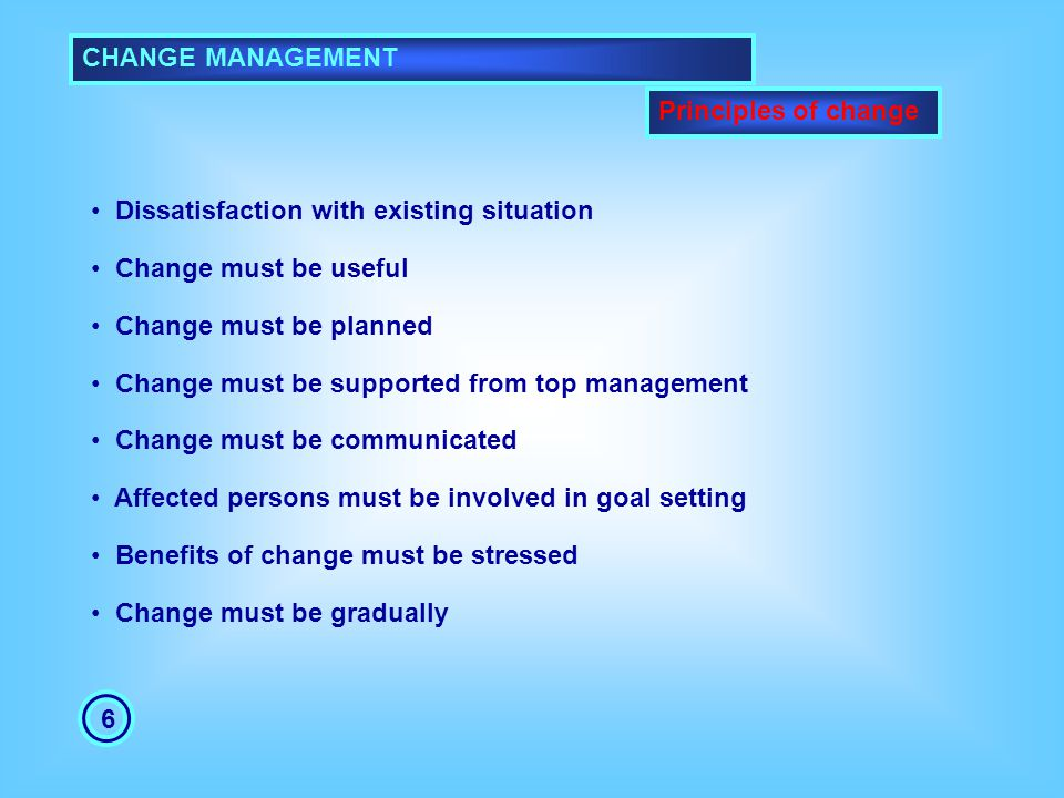 CHANGE MANAGEMENT Principles of change. Dissatisfaction with existing situation. Change must be useful.