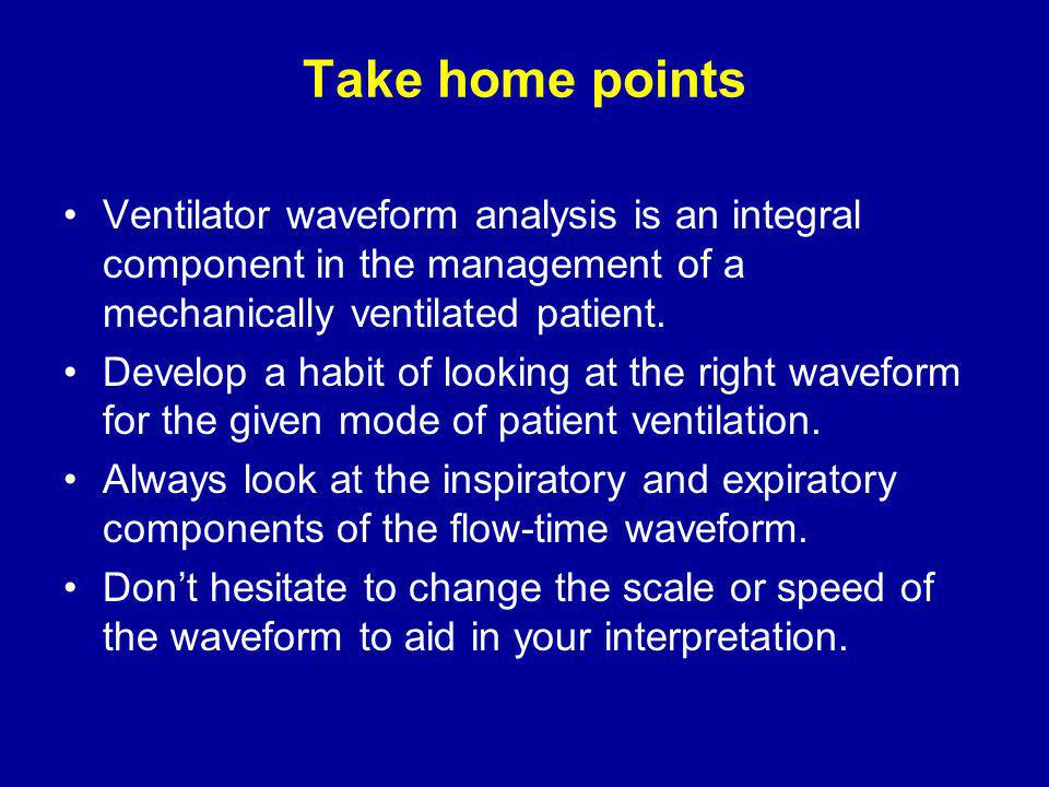 Take home points Ventilator waveform analysis is an integral component in the management of a mechanically ventilated patient.
