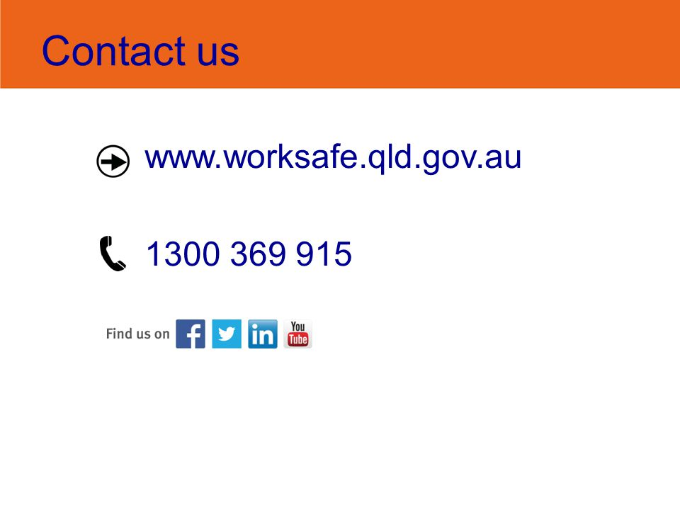 Contact us www.worksafe.qld.gov.au 1300 369 915
