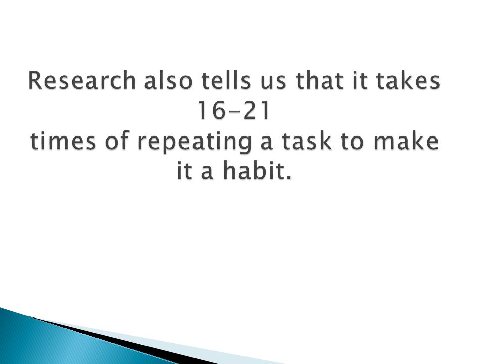 Research also tells us that it takes 16-21 times of repeating a task to make it a habit.