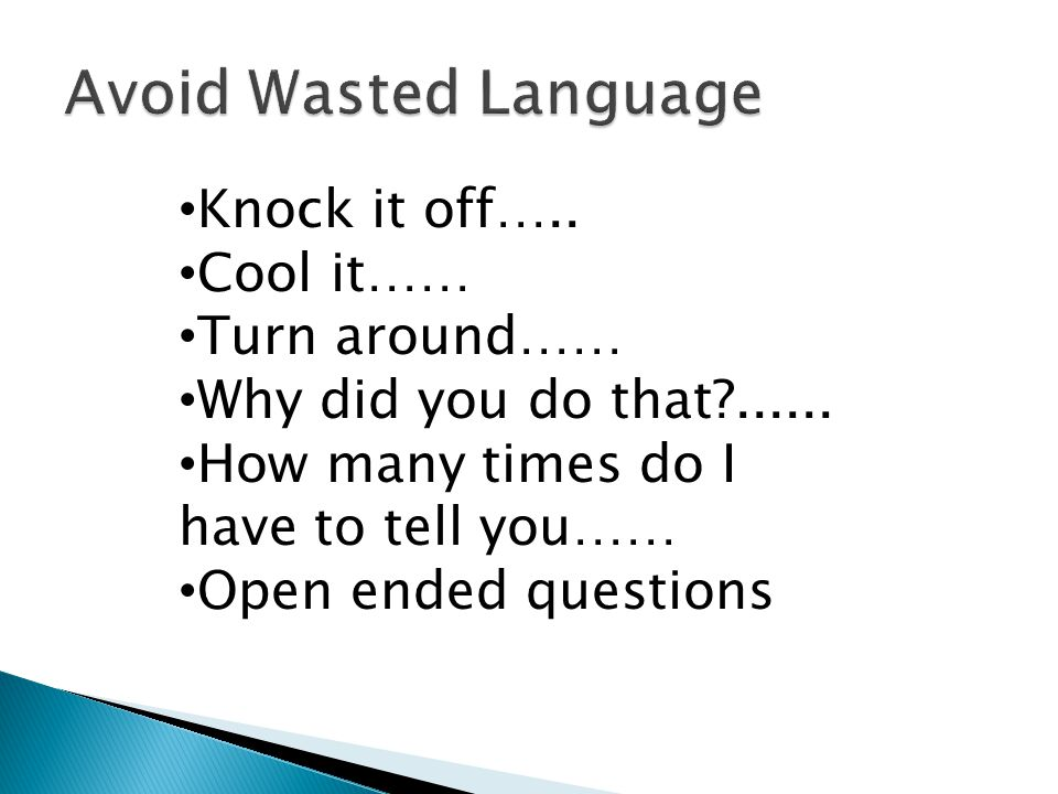 Avoid Wasted Language Knock it off….. Cool it…… Turn around……