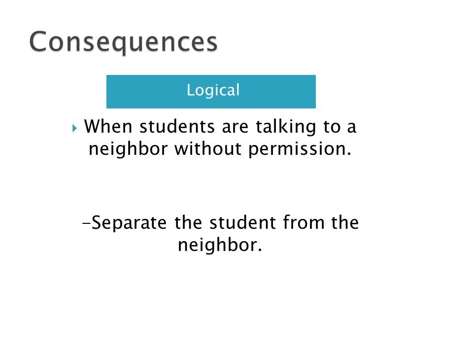 Consequences Logical. When students are talking to a neighbor without permission.