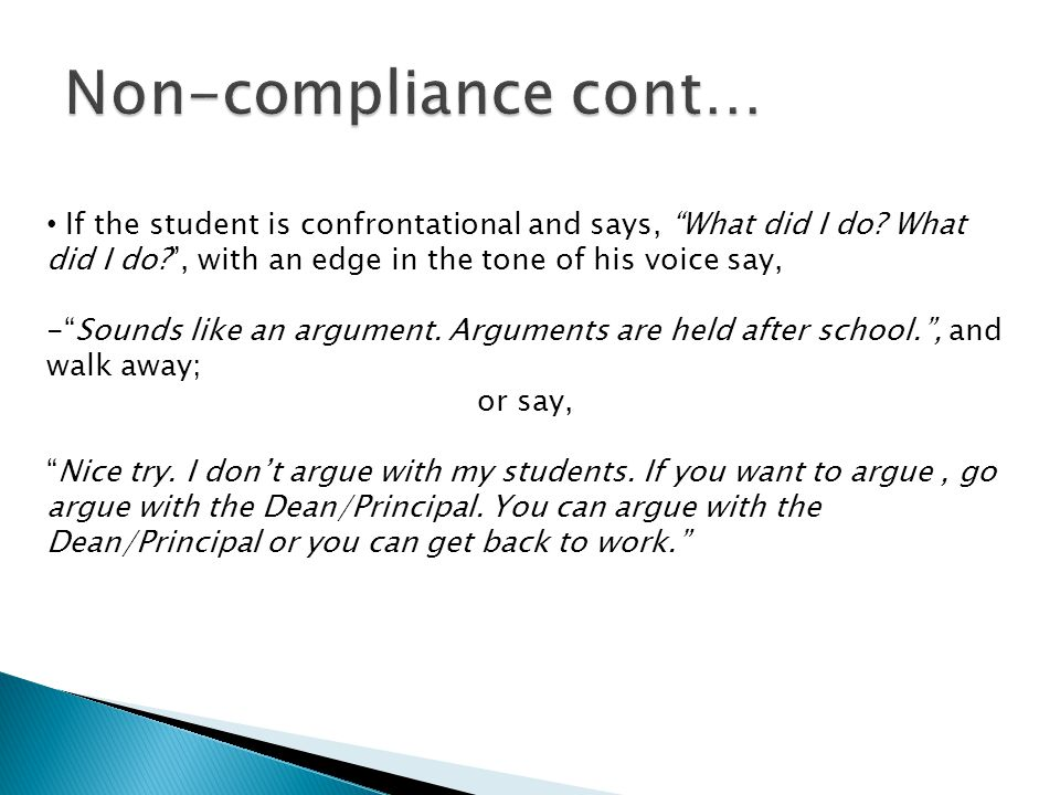 Non-compliance cont… If the student is confrontational and says, What did I do What did I do , with an edge in the tone of his voice say,