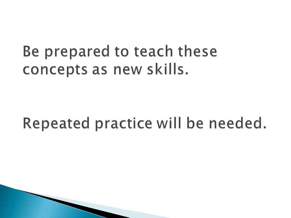 Be prepared to teach these concepts as new skills