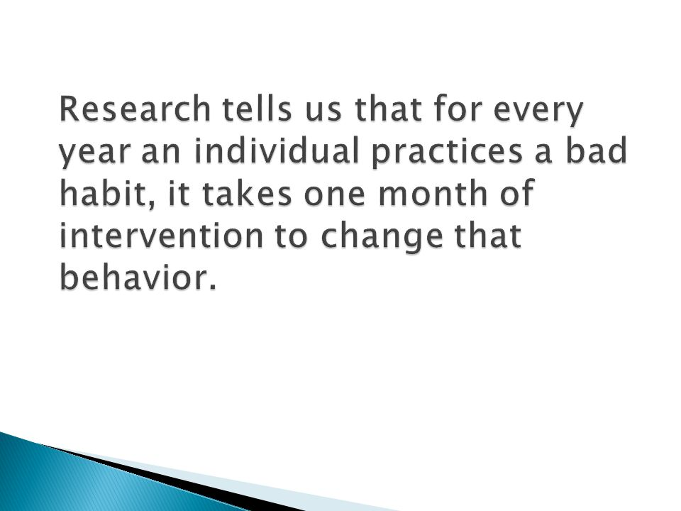 Research tells us that for every year an individual practices a bad habit, it takes one month of intervention to change that behavior.