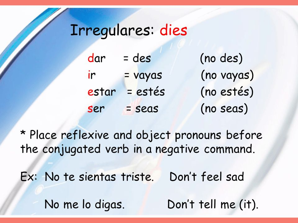 Irregulares: dies dar = des (no des) ir = vayas (no vayas) estar = estés (no estés) ser = seas (no seas)