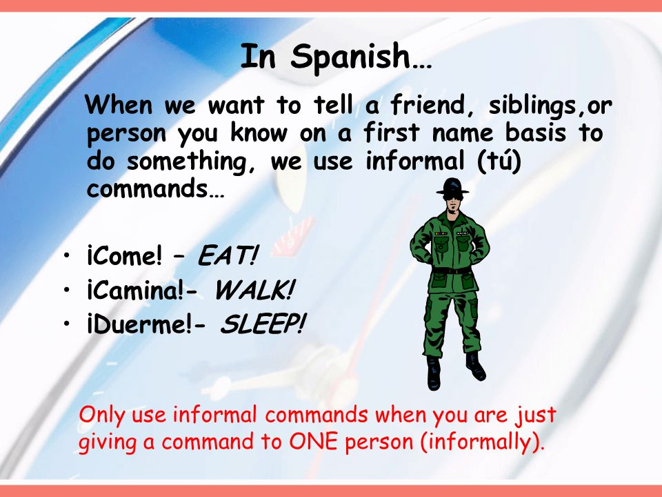 In Spanish… When we want to tell a friend, siblings,or person you know on a first name basis to do something, we use informal (tú) commands…