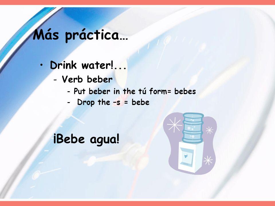 Más práctica… ¡Bebe agua! Drink water!... Verb beber
