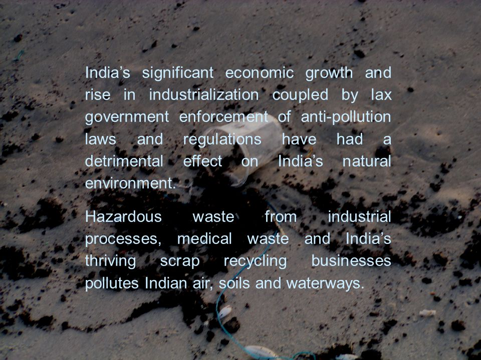 India's significant economic growth and rise in industrialization coupled by lax government enforcement of anti-pollution laws and regulations have had a detrimental effect on India's natural environment.