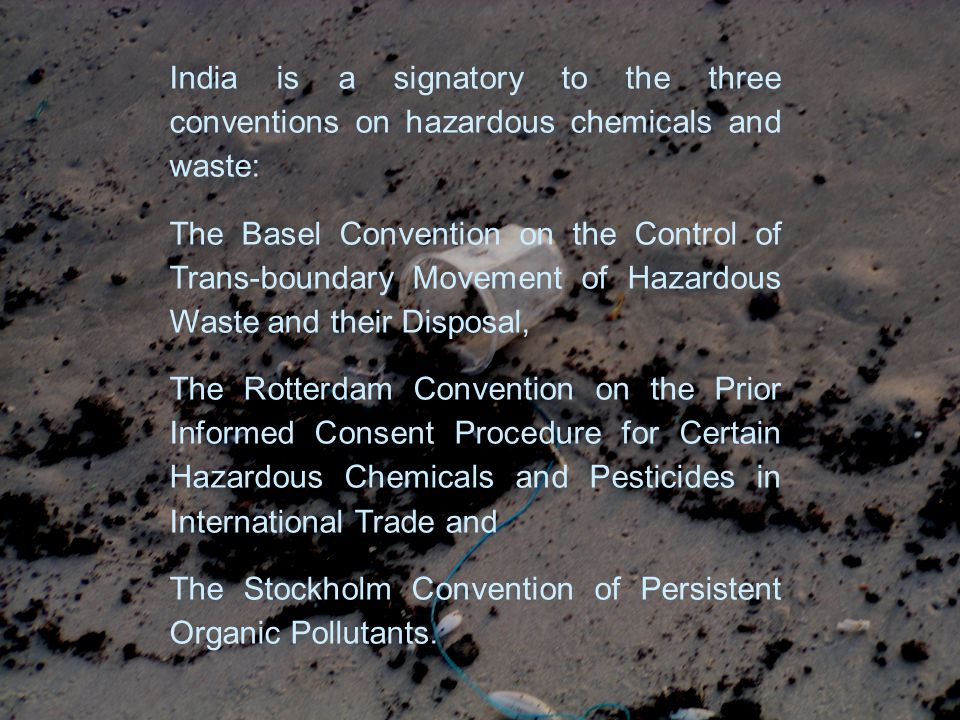 India is a signatory to the three conventions on hazardous chemicals and waste: